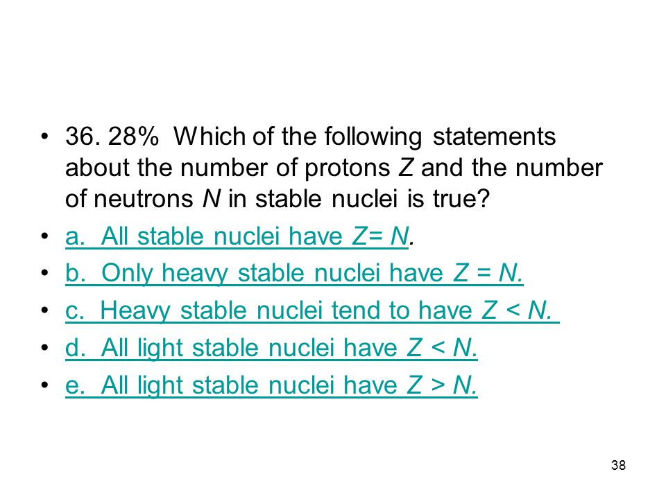 36. 28% Which of the following statements about the number of protons Z and the number of neutrons N in stable nuclei is true