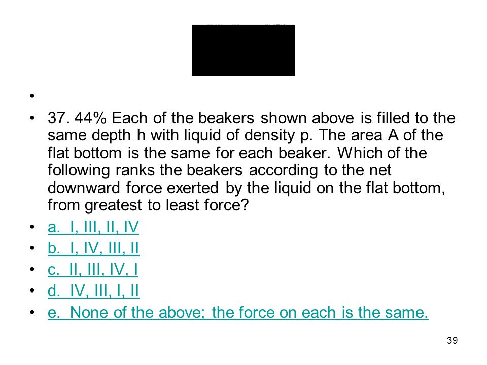 37. 44% Each of the beakers shown above is filled to the same depth h with liquid of density p. The area A of the flat bottom is the same for each beaker. Which of the following ranks the beakers according to the net downward force exerted by the liquid on the flat bottom, from greatest to least force