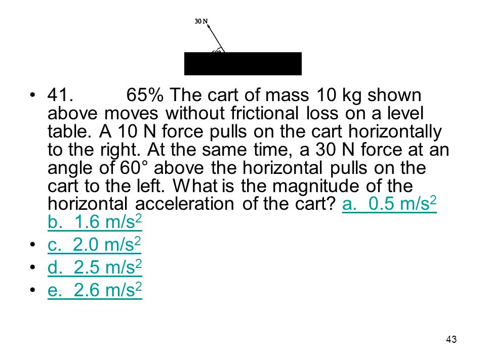 41. 65% The cart of mass 10 kg shown above moves without frictional loss on a level table. A 10 N force pulls on the cart horizontally to the right. At the same time, a 30 N force at an angle of 60° above the horizontal pulls on the cart to the left. What is the magnitude of the horizontal acceleration of the cart a. 0.5 m/s2 b. 1.6 m/s2