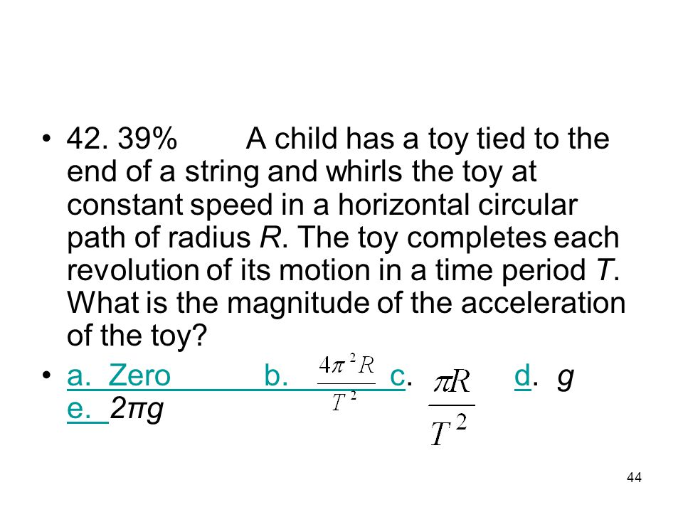 42. 39% A child has a toy tied to the end of a string and whirls the toy at constant speed in a horizontal circular path of radius R. The toy completes each revolution of its motion in a time period T. What is the magnitude of the acceleration of the toy