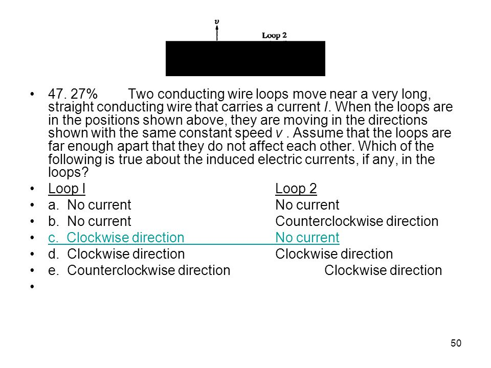 47. 27% Two conducting wire loops move near a very long, straight conducting wire that carries a current I. When the loops are in the positions shown above, they are moving in the directions shown with the same constant speed v . Assume that the loops are far enough apart that they do not affect each other. Which of the following is true about the induced electric currents, if any, in the loops