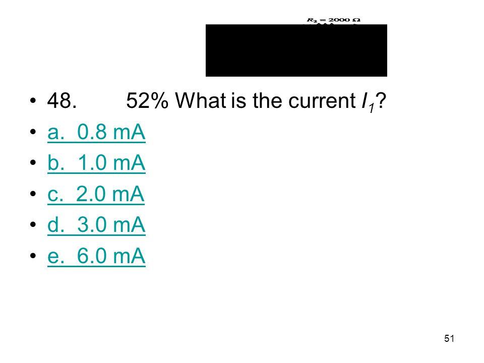 48. 52% What is the current I1 a. 0.8 mA b. 1.0 mA c. 2.0 mA d. 3.0 mA e. 6.0 mA