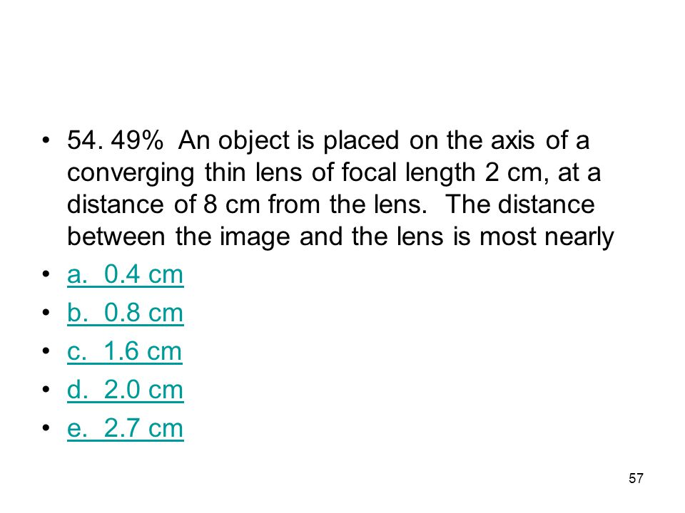 54. 49% An object is placed on the axis of a converging thin lens of focal length 2 cm, at a distance of 8 cm from the lens. The distance between the image and the lens is most nearly