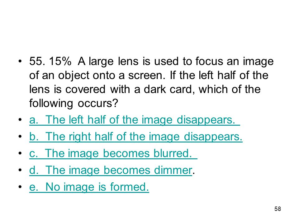 55. 15% A large lens is used to focus an image of an object onto a screen. If the left half of the lens is covered with a dark card, which of the following occurs