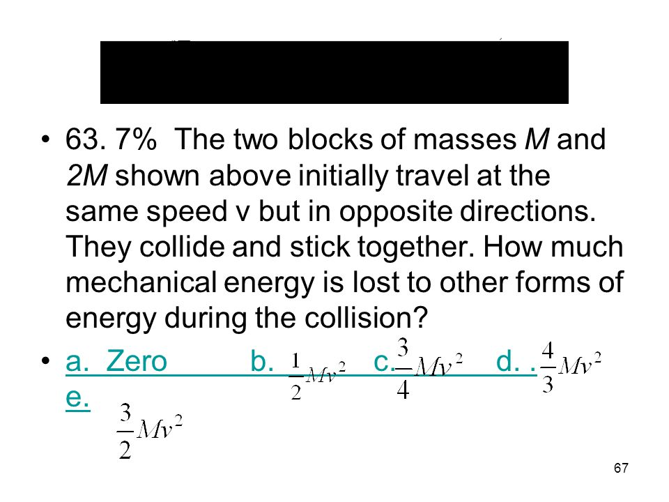 63. 7% The two blocks of masses M and 2M shown above initially travel at the same speed v but in opposite directions. They collide and stick together. How much mechanical energy is lost to other forms of energy during the collision
