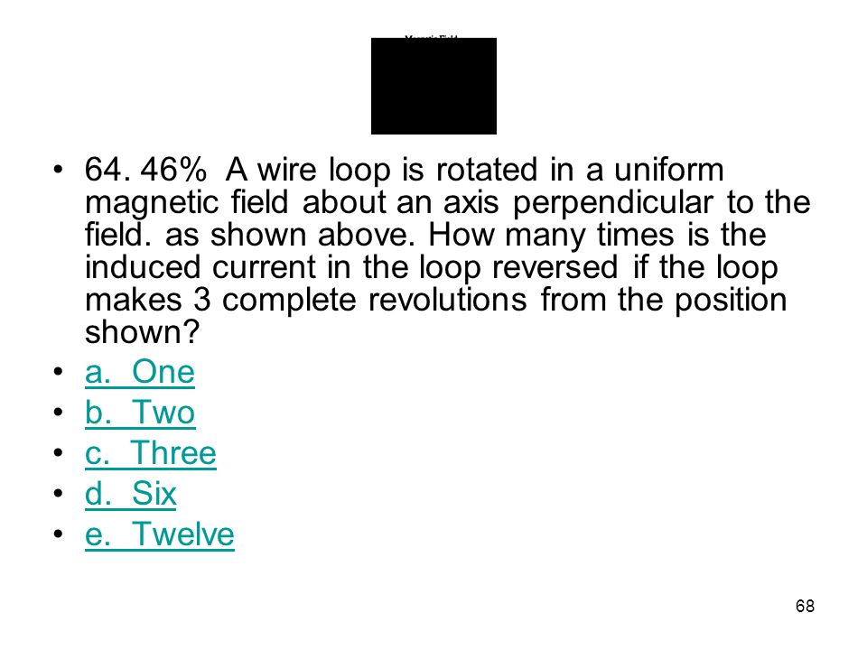 64. 46% A wire loop is rotated in a uniform magnetic field about an axis perpendicular to the field. as shown above. How many times is the induced current in the loop reversed if the loop makes 3 complete revolutions from the position shown
