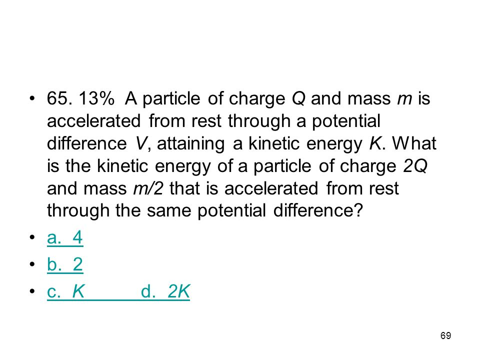 65. 13% A particle of charge Q and mass m is accelerated from rest through a potential difference V, attain­ing a kinetic energy K. What is the kinetic energy of a particle of charge 2Q and mass m/2 that is accelerated from rest through the same potential difference