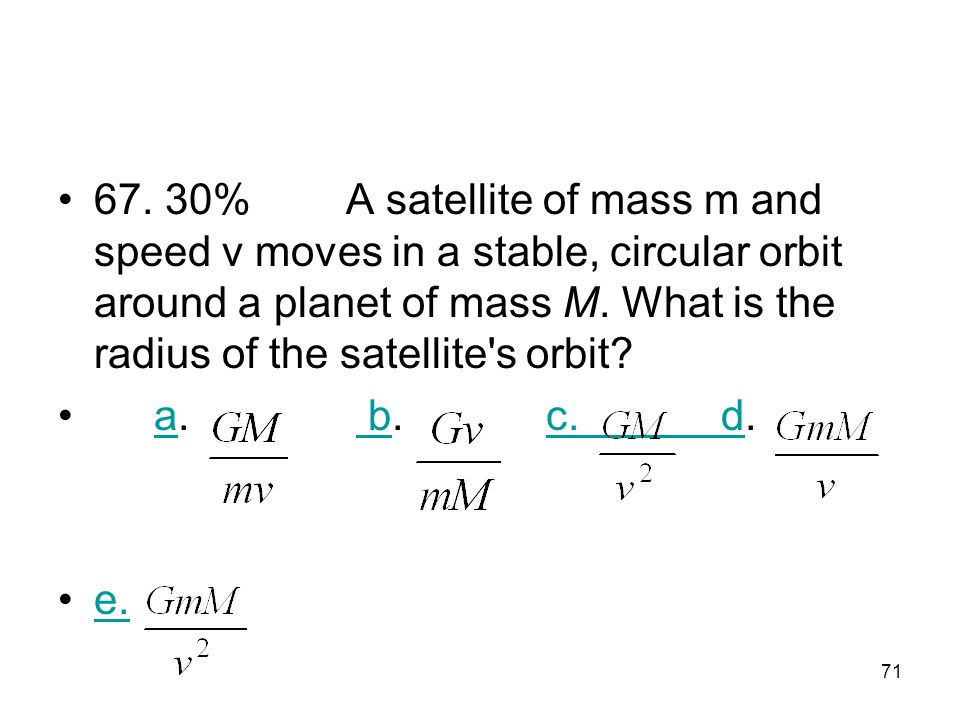 67. 30% A satellite of mass m and speed v moves in a stable, circular orbit around a planet of mass M. What is the radius of the satellite s orbit