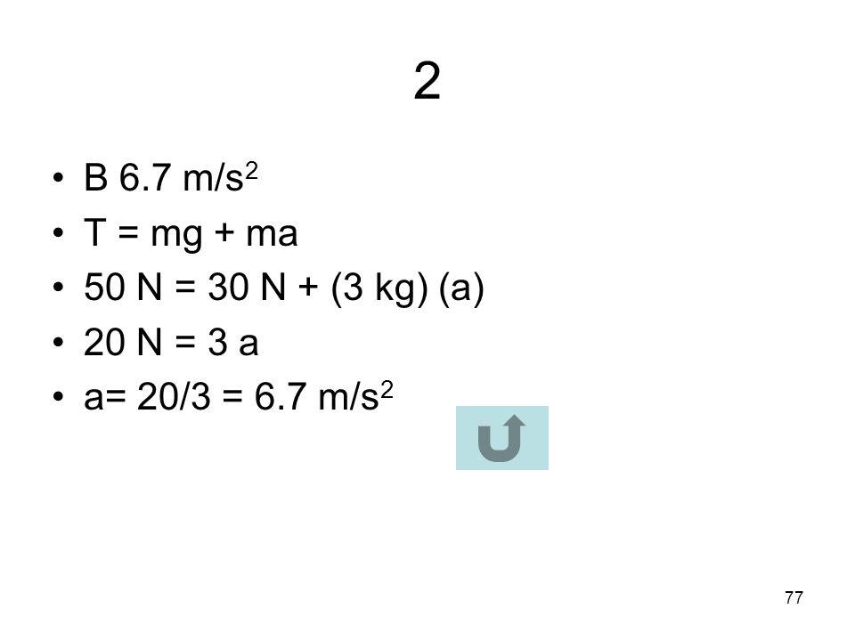 2 B 6.7 m/s2 T = mg + ma 50 N = 30 N + (3 kg) (a) 20 N = 3 a