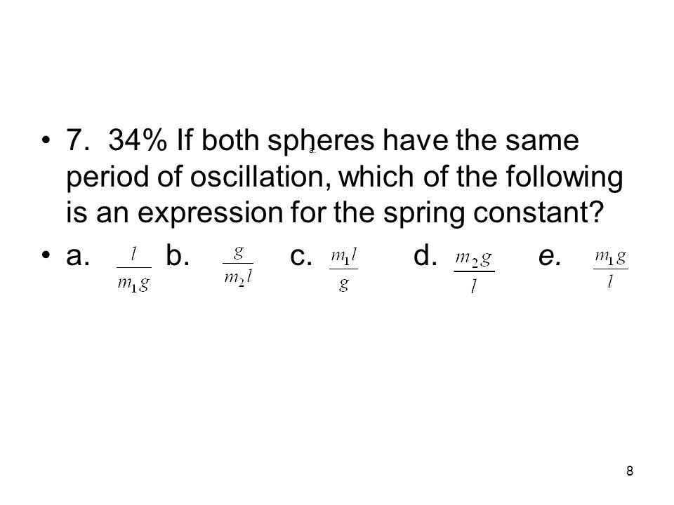 7. 34% If both spheres have the same period of oscillation, which of the following is an expression for the spring constant