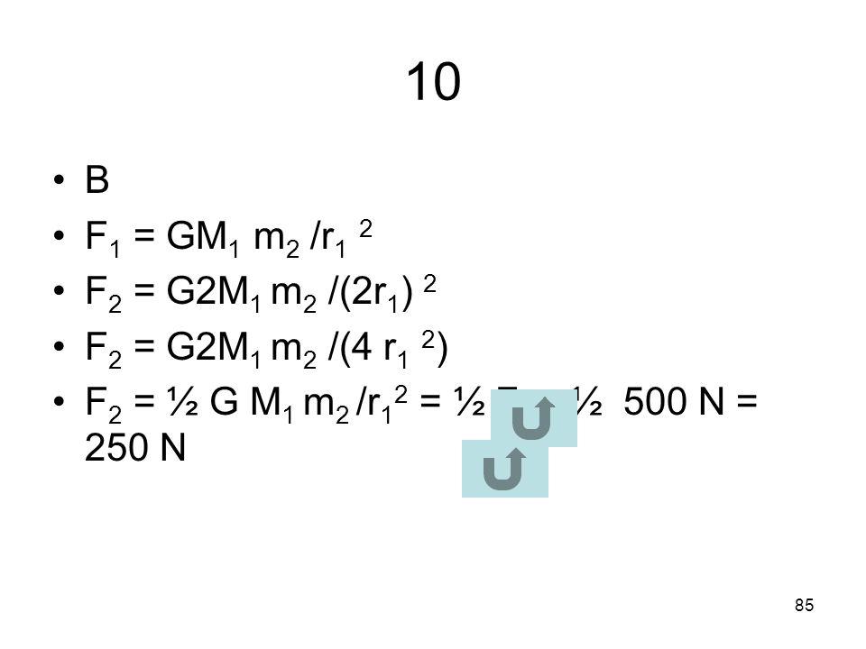 10 B F1 = GM1 m2 /r1 2 F2 = G2M1 m2 /(2r1) 2 F2 = G2M1 m2 /(4 r1 2)