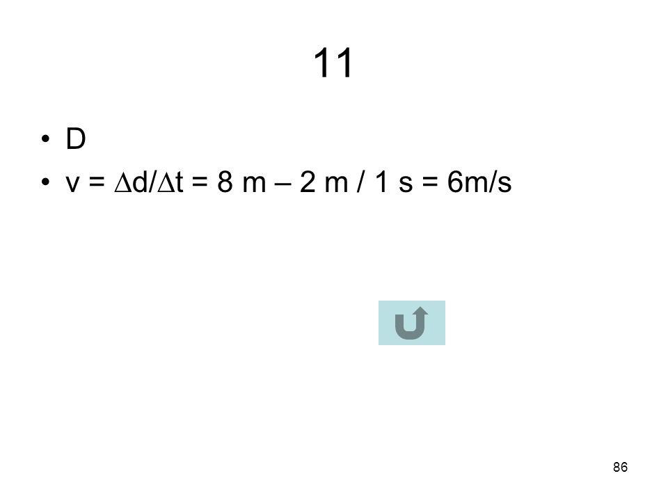 11 D v = d/t = 8 m – 2 m / 1 s = 6m/s