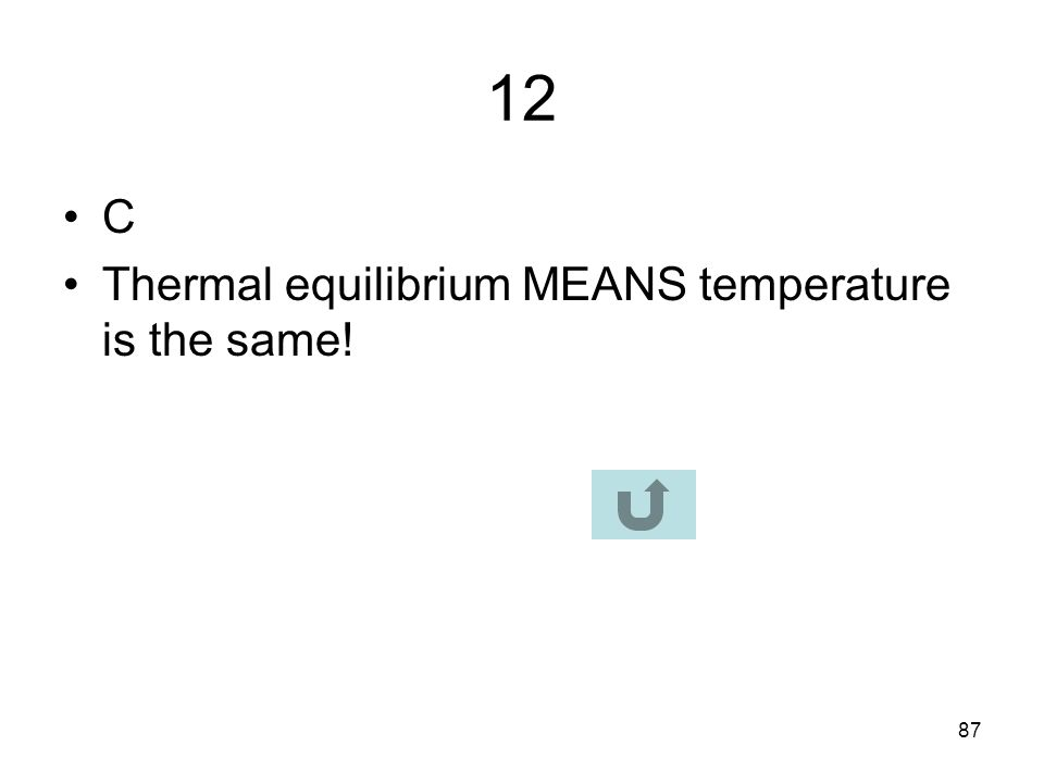 12 C Thermal equilibrium MEANS temperature is the same!