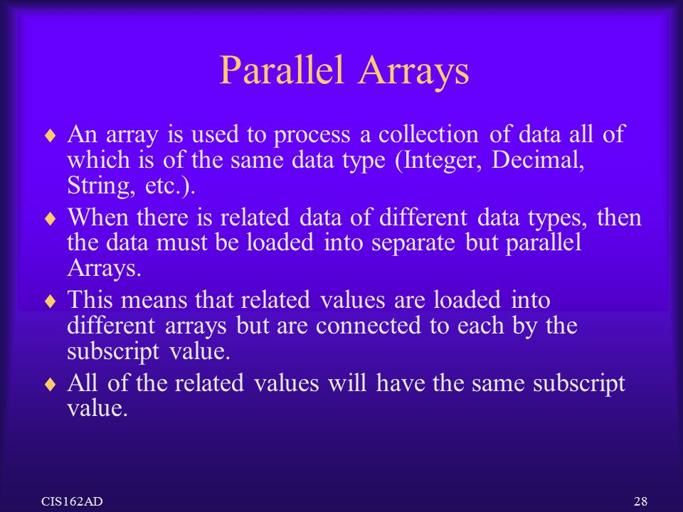 Parallel Arrays An array is used to process a collection of data all of which is of the same data type (Integer, Decimal, String, etc.).