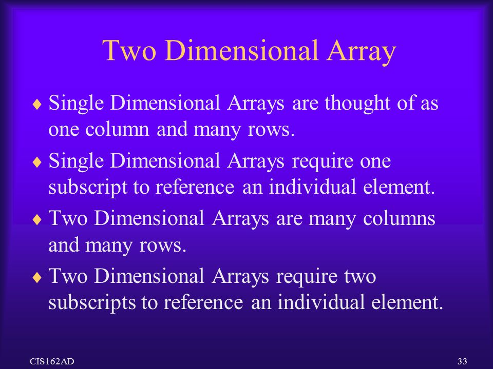Two Dimensional Array Single Dimensional Arrays are thought of as one column and many rows.