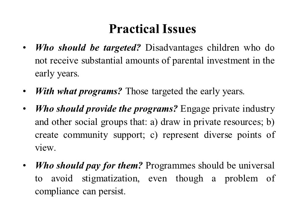 Practical Issues Who should be targeted Disadvantages children who do not receive substantial amounts of parental investment in the early years.