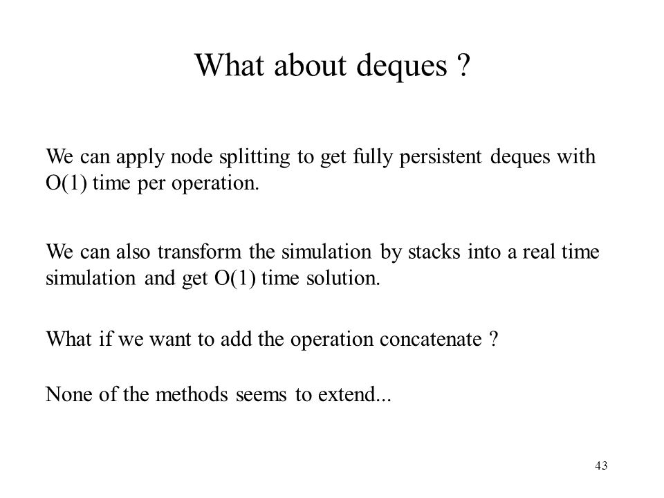 What about deques We can apply node splitting to get fully persistent deques with O(1) time per operation.