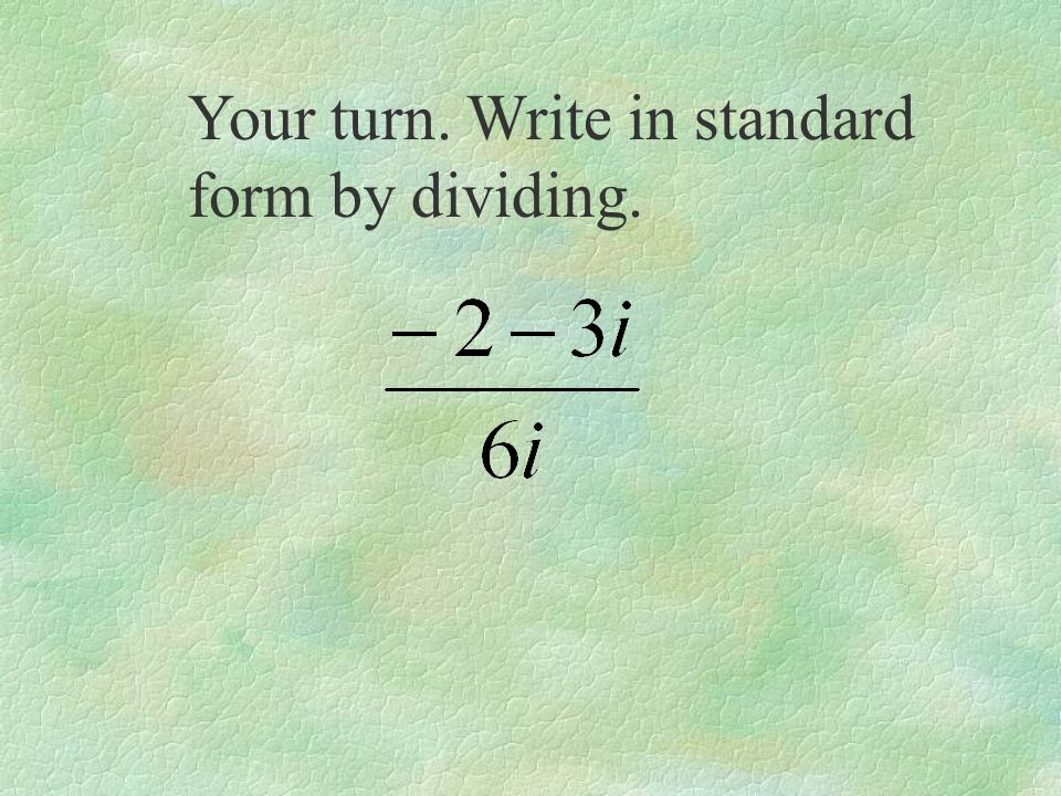 Your turn. Write in standard form by dividing.