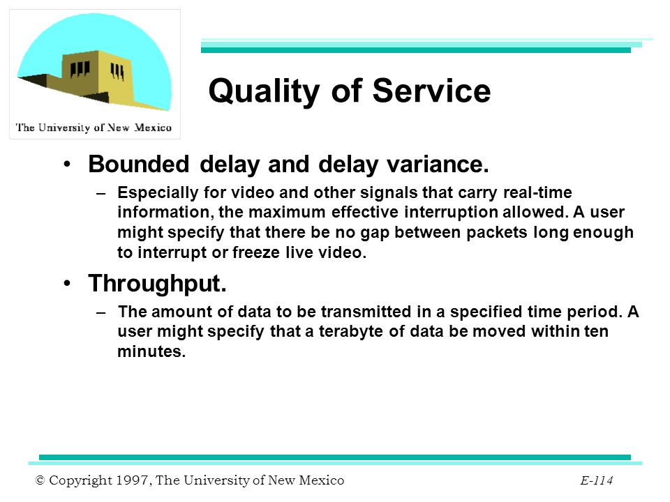 Quality of Service Bounded delay and delay variance. Throughput.