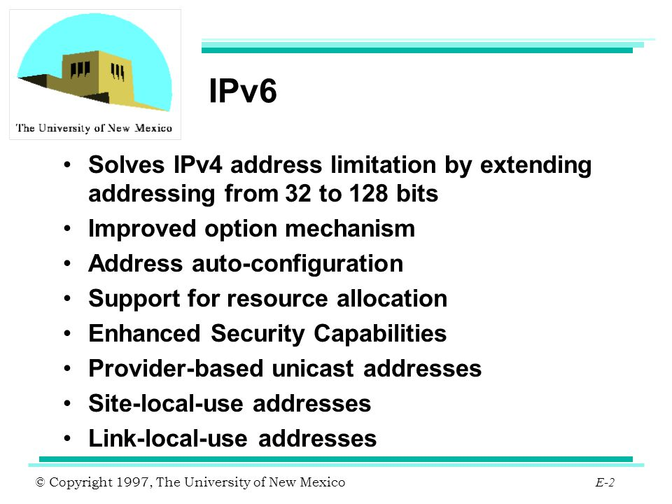 IPv6 Solves IPv4 address limitation by extending addressing from 32 to 128 bits. Improved option mechanism.