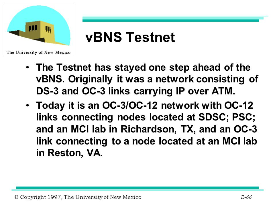 vBNS Testnet The Testnet has stayed one step ahead of the vBNS. Originally it was a network consisting of DS-3 and OC-3 links carrying IP over ATM.