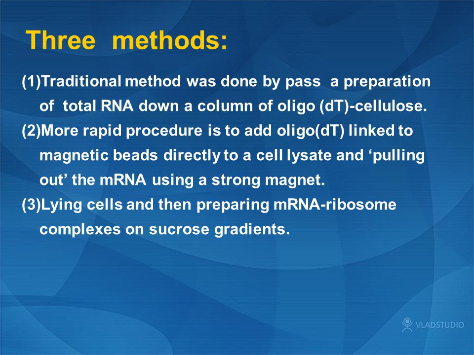Three methods: Traditional method was done by pass a preparation of total RNA down a column of oligo (dT)-cellulose.