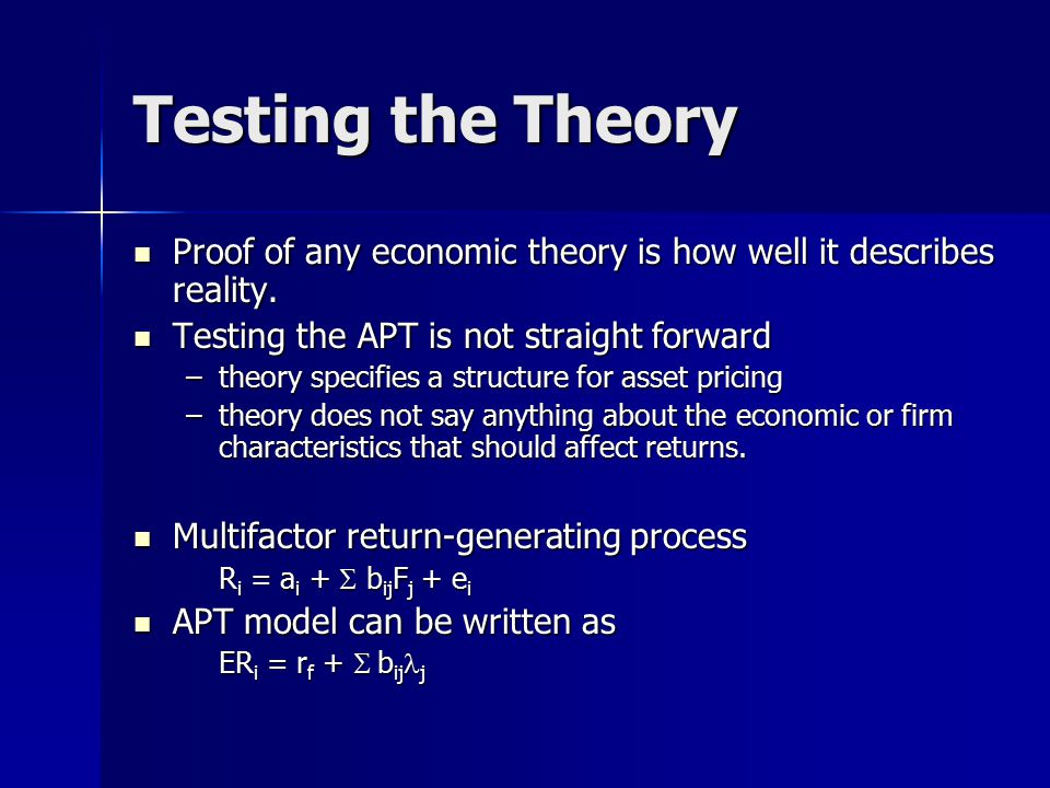 Testing the Theory Proof of any economic theory is how well it describes reality. Testing the APT is not straight forward.