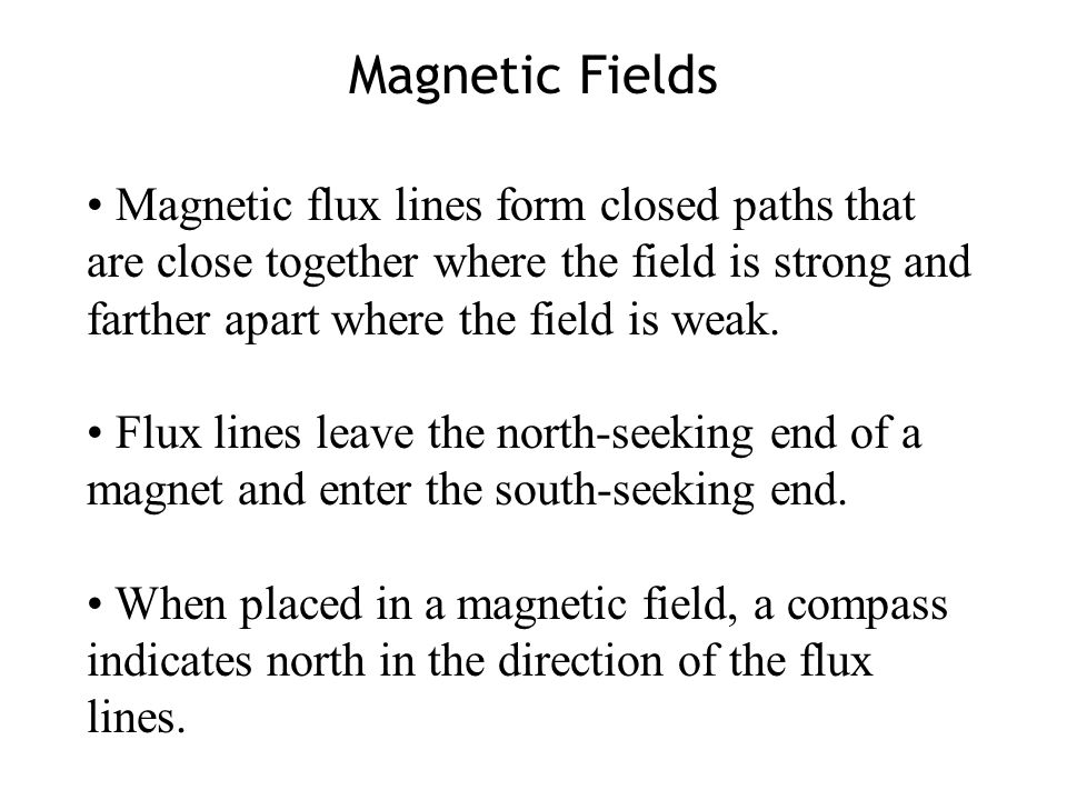 Magnetic Fields Magnetic flux lines form closed paths that are close together where the field is strong and farther apart where the field is weak.