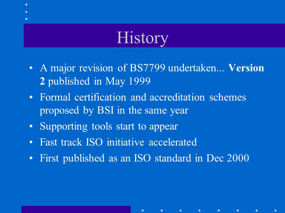 History A major revision of BS7799 undertaken... Version 2 published in May 1999.