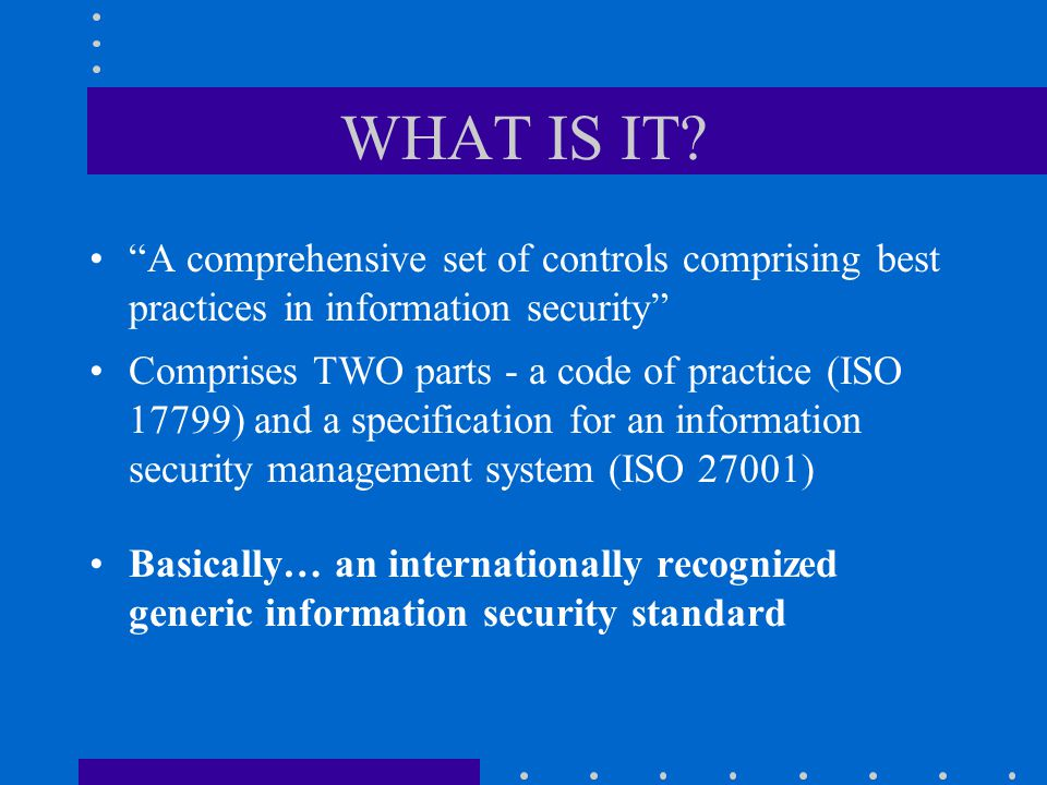 WHAT IS IT A comprehensive set of controls comprising best practices in information security