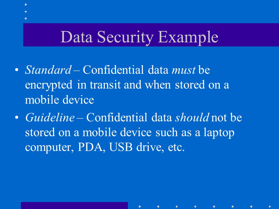 Data Security Example Standard – Confidential data must be encrypted in transit and when stored on a mobile device.