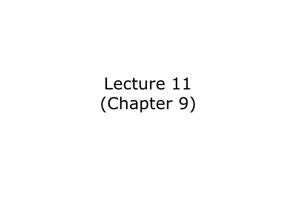 Lecture 11 (Chapter 9)