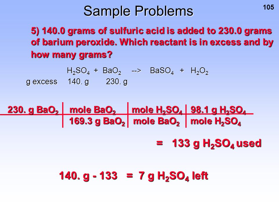 Sample Problems = 133 g H2SO4 used 140. g - 133 = 7 g H2SO4 left