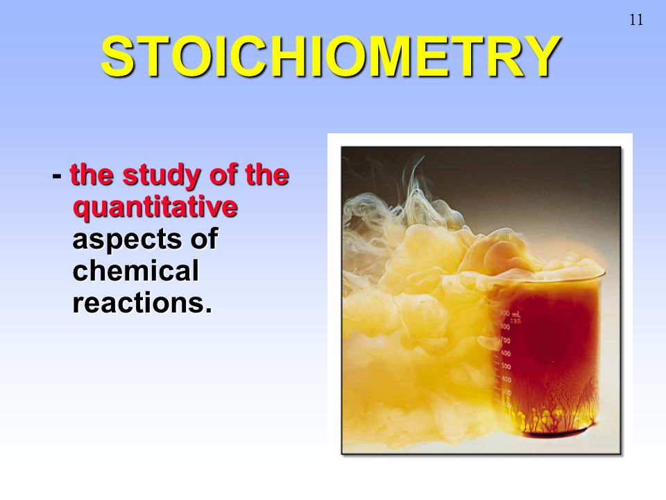 11 STOICHIOMETRY - the study of the quantitative aspects of chemical reactions.
