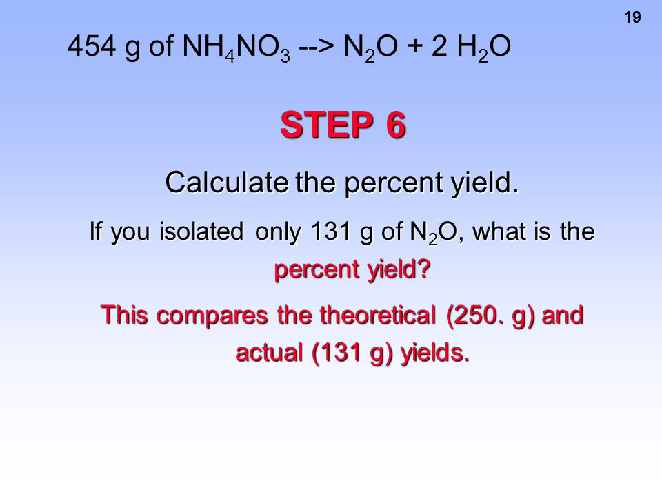 STEP 6 454 g of NH4NO3 --> N2O + 2 H2O Calculate the percent yield.