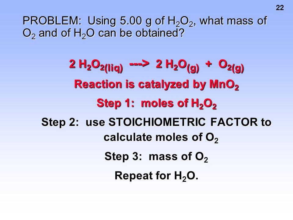 2 H2O2(liq) ---> 2 H2O(g) + O2(g) Reaction is catalyzed by MnO2
