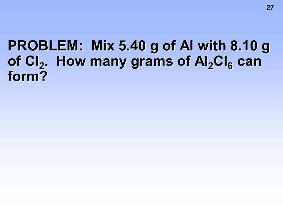 PROBLEM: Mix 5. 40 g of Al with 8. 10 g of Cl2