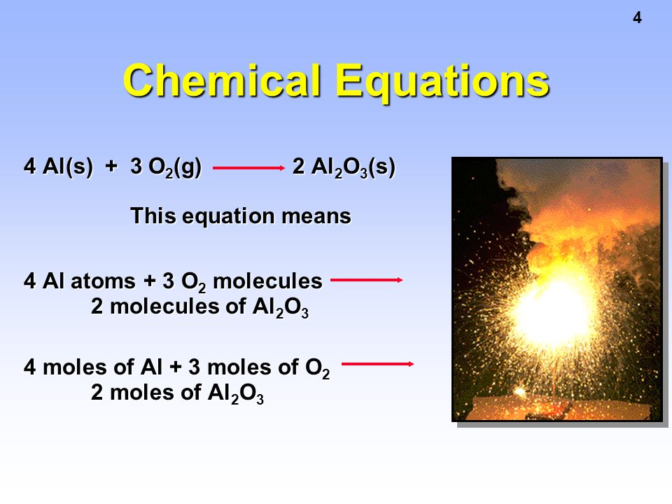 Chemical Equations 4 Al(s) + 3 O2(g) 2 Al2O3(s) This equation means