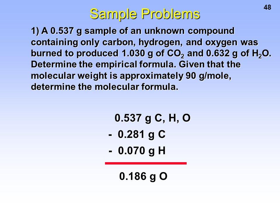 Sample Problems 0.537 g C, H, O - 0.281 g C - 0.070 g H 0.186 g O
