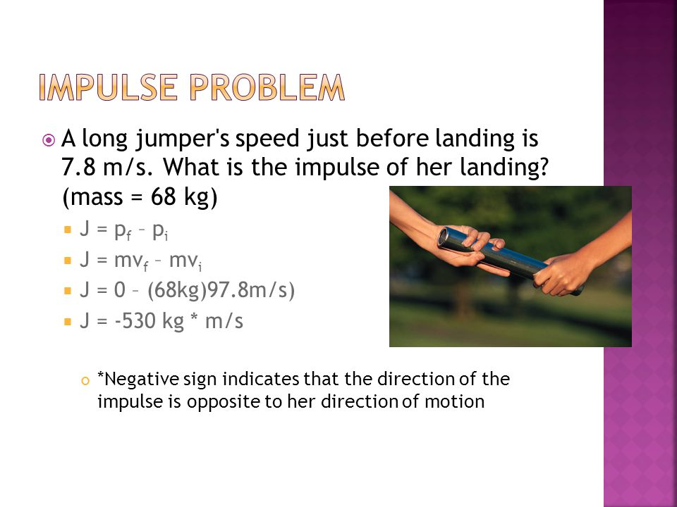 Impulse problem A long jumper s speed just before landing is 7.8 m/s. What is the impulse of her landing (mass = 68 kg)