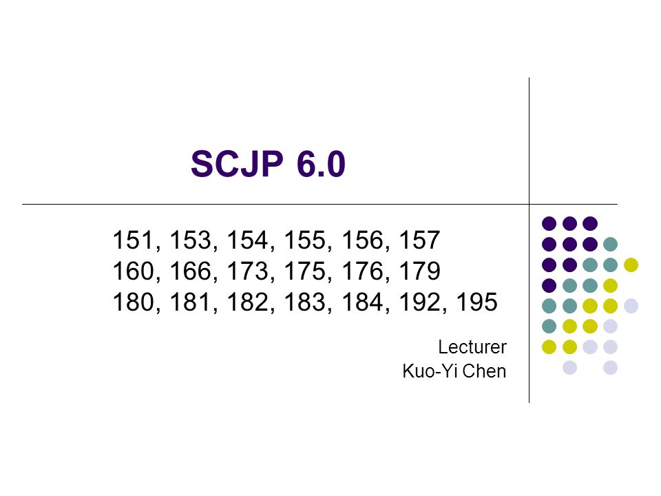 SCJP 6.0 Lecturer. Kuo-Yi Chen. 151, 153, 154, 155, 156, 157.