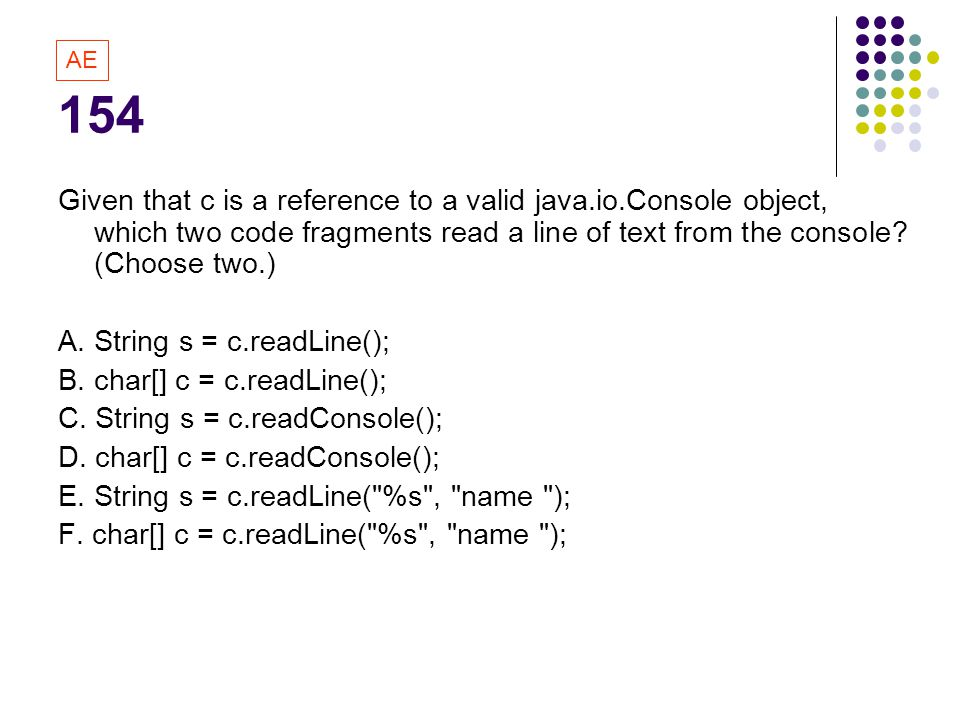 154 AE. Given that c is a reference to a valid java.io.Console object, which two code fragments read a line of text from the console (Choose two.)