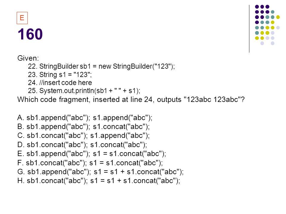 160 E. Given: 22. StringBuilder sb1 = new StringBuilder( 123 ); 23. String s1 = 123 ; 24. //insert code here.