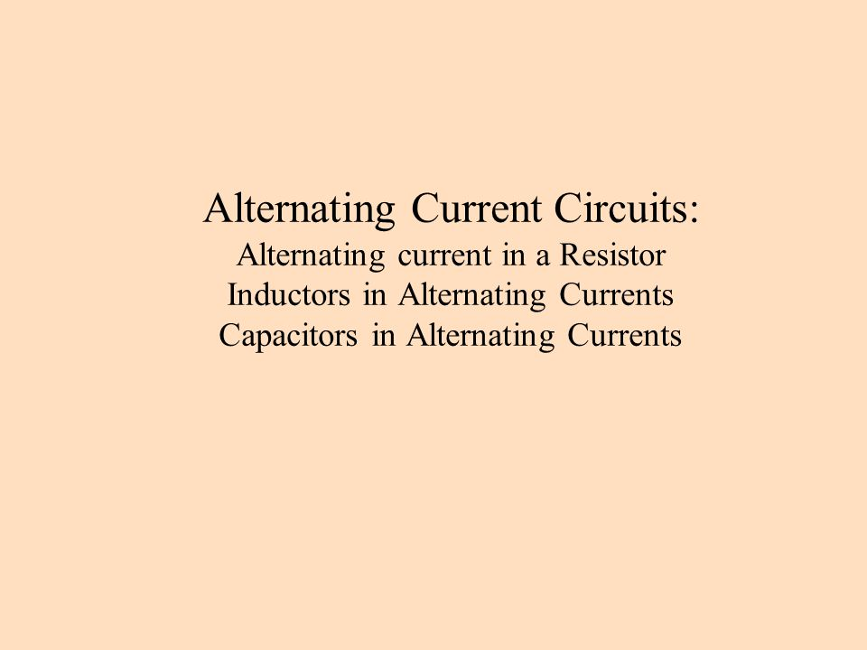 Alternating Current Circuits: Alternating current in a Resistor Inductors in Alternating Currents Capacitors in Alternating Currents