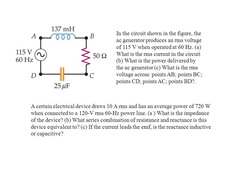 In the circuit shown in the figure, the ac generator produces an rms voltage of 115 V when operated at 60 Hz. (a) What is the rms current in the circuit (b) What is the power delivered by the ac generator (c) What is the rms voltage across: points AB; points BC; points CD; points AC; points BD .
