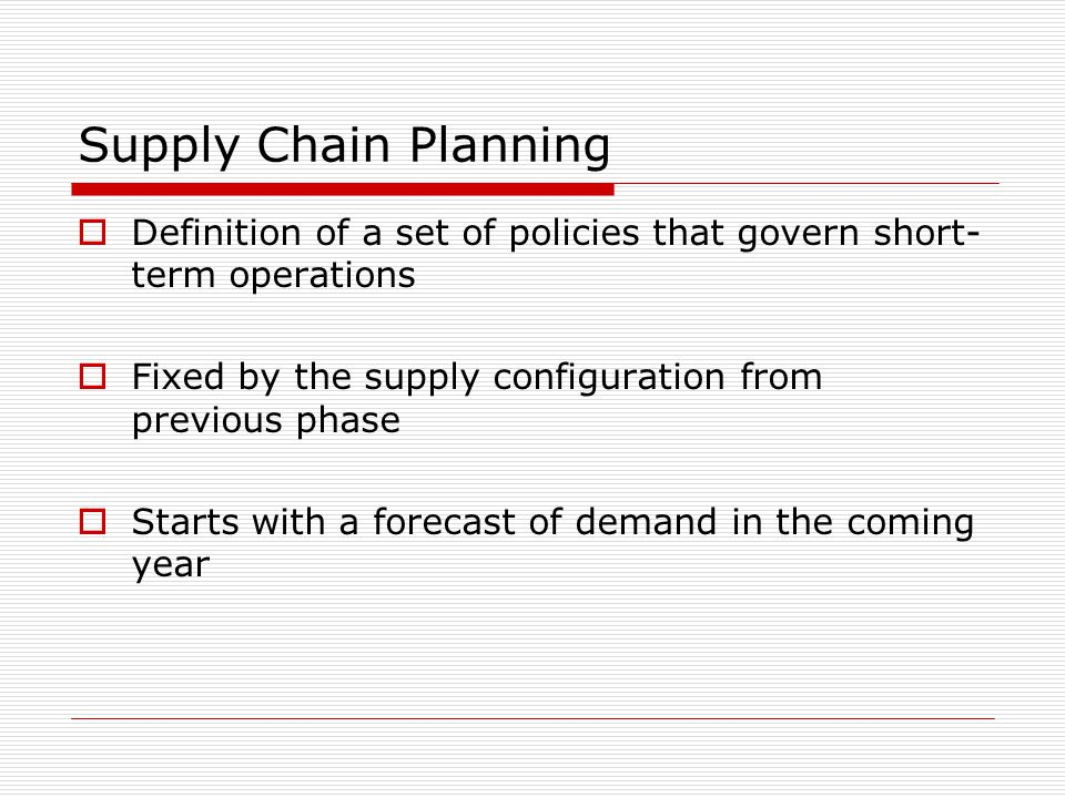 Supply Chain Planning Definition of a set of policies that govern short-term operations. Fixed by the supply configuration from previous phase.