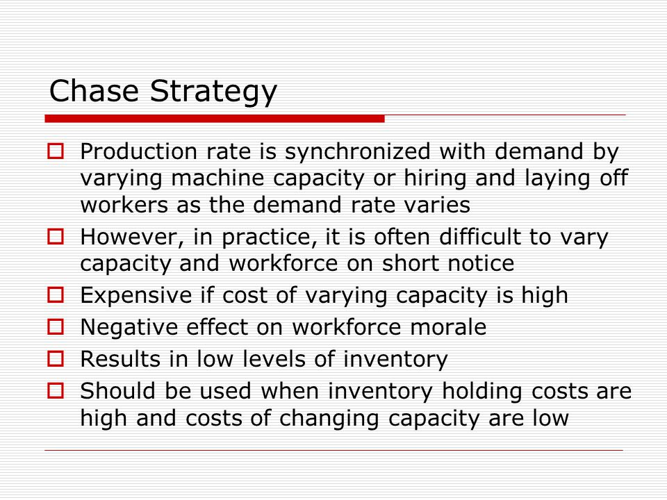 Chase Strategy Production rate is synchronized with demand by varying machine capacity or hiring and laying off workers as the demand rate varies.