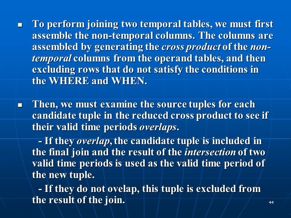 To perform joining two temporal tables, we must first assemble the non-temporal columns. The columns are assembled by generating the cross product of the non-temporal columns from the operand tables, and then excluding rows that do not satisfy the conditions in the WHERE and WHEN.