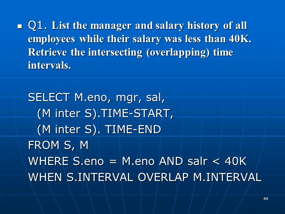 Q1. List the manager and salary history of all employees while their salary was less than 40K. Retrieve the intersecting (overlapping) time intervals.