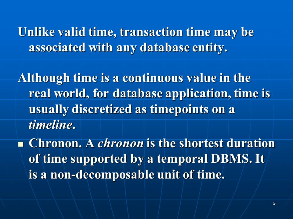 Unlike valid time, transaction time may be associated with any database entity.